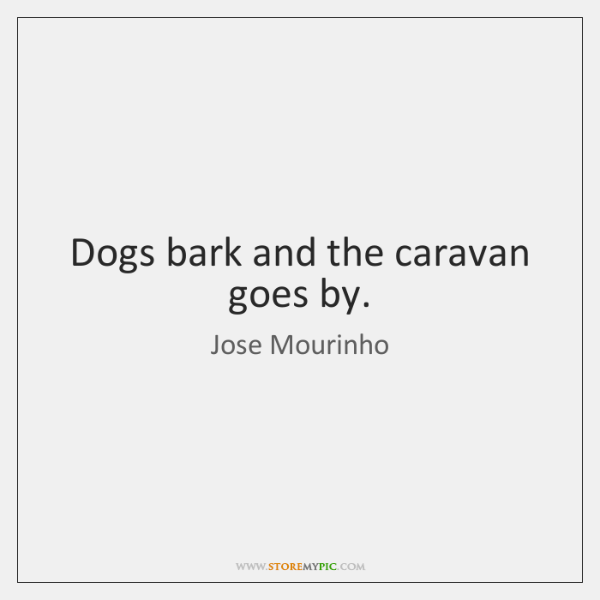 Dogs bark and the caravan goes by.