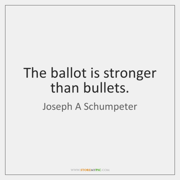 The ballot is stronger than bullets.