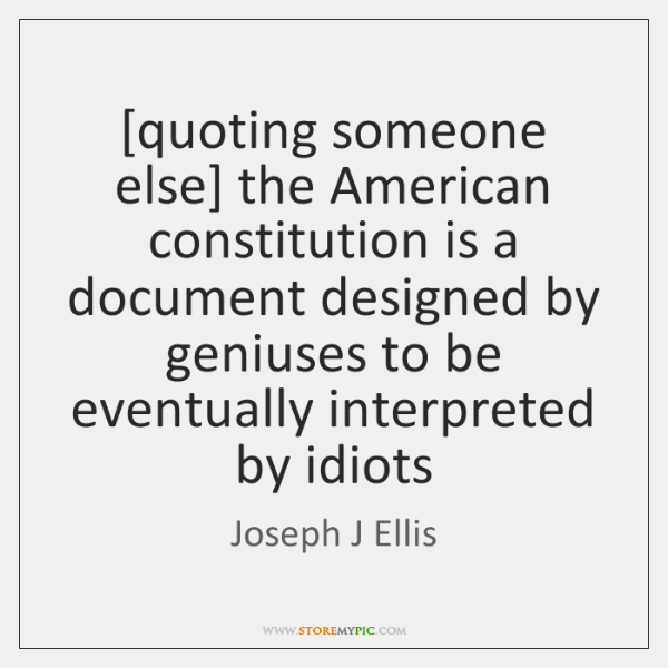 [quoting someone else] the American constitution is a document designed by geniuses ...