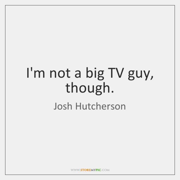 I'm not a big TV guy, though.