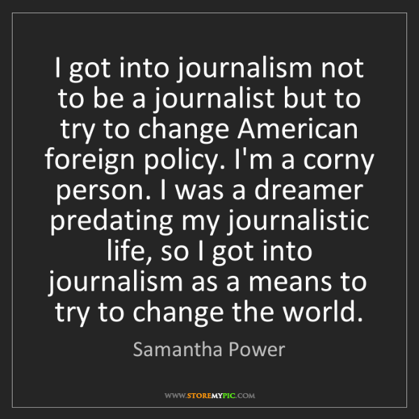Samantha Power: I got into journalism not to be a journalist but to try...
