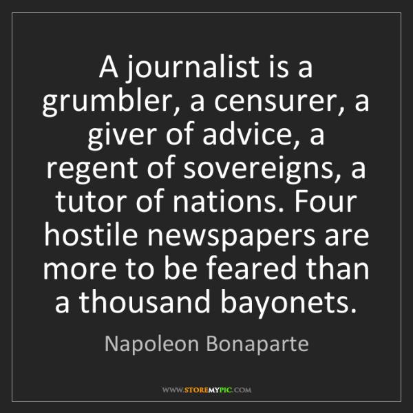 Napoleon Bonaparte: A journalist is a grumbler, a censurer, a giver of advice,...