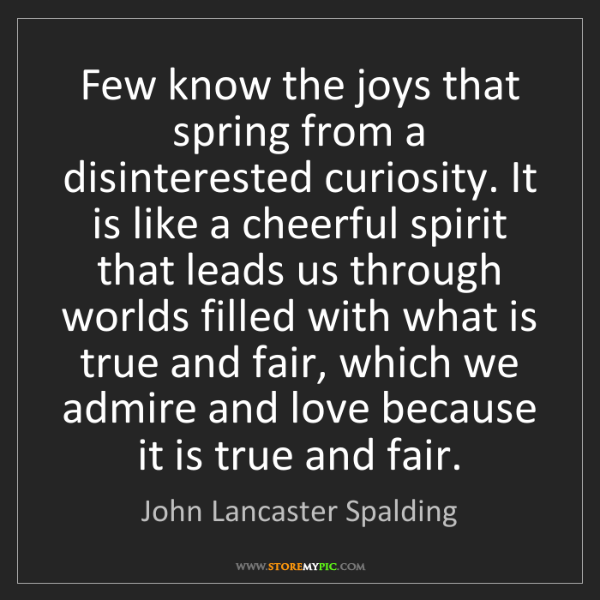 John Lancaster Spalding: Few know the joys that spring from a disinterested curiosity....