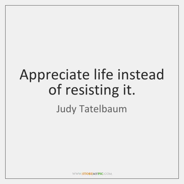 Appreciate life instead of resisting it.