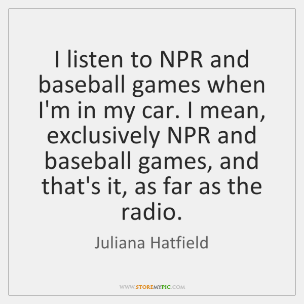 I listen to NPR and baseball games when I'm in my car. ...