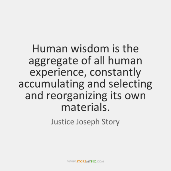Human wisdom is the aggregate of all human experience, constantly accumulating and ...