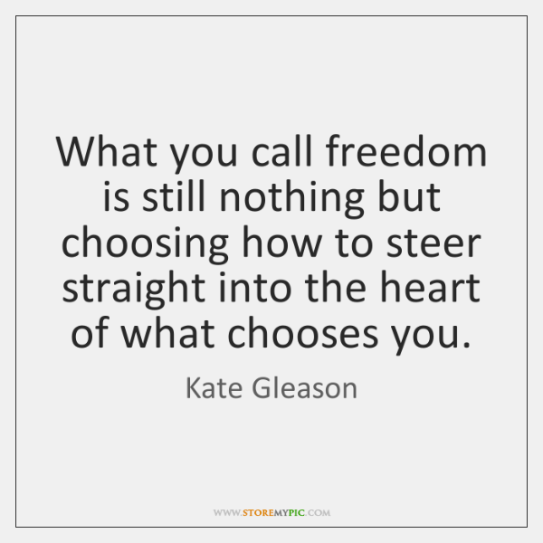 What you call freedom is still nothing but choosing how to steer ...