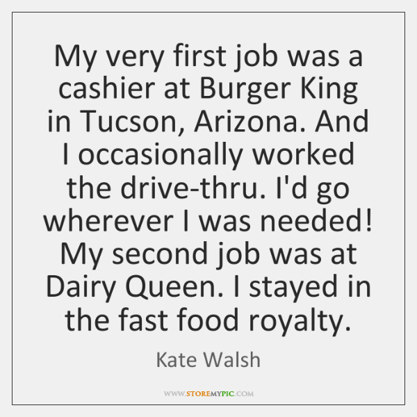 My very first job was a cashier at Burger King in Tucson, ...