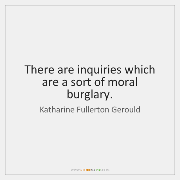 There are inquiries which are a sort of moral burglary.