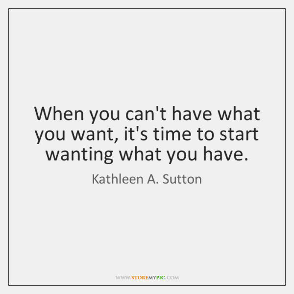 When you can't have what you want, it's time to start wanting ...