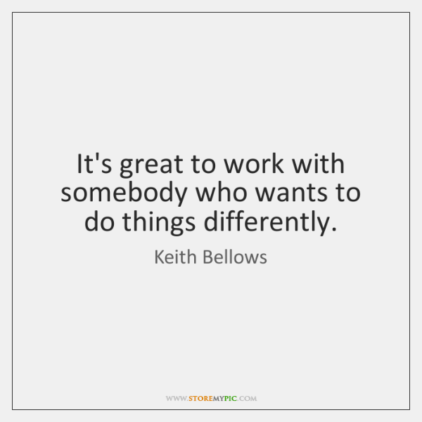 It's great to work with somebody who wants to do things differently.