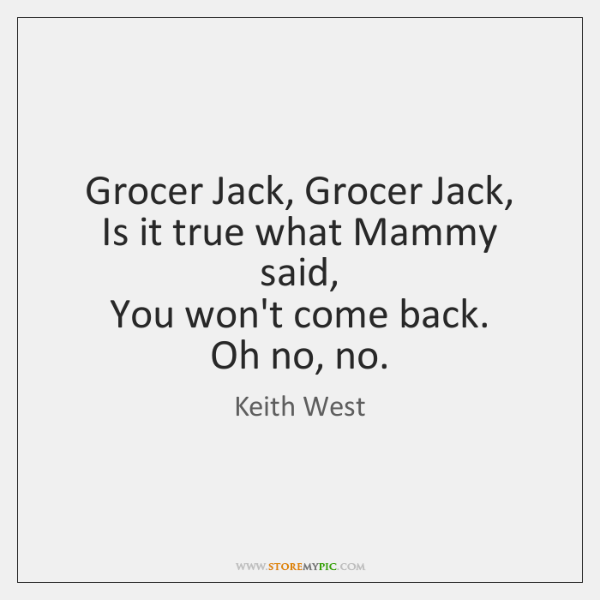 Grocer Jack, Grocer Jack,   Is it true what Mammy said,   You won't ...