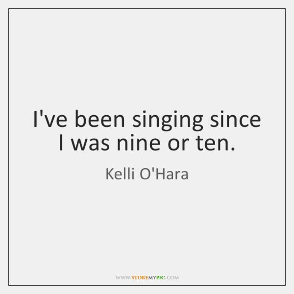 I've been singing since I was nine or ten.