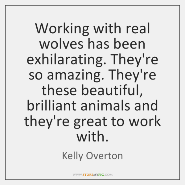 Working with real wolves has been exhilarating. They're so amazing. They're these ...