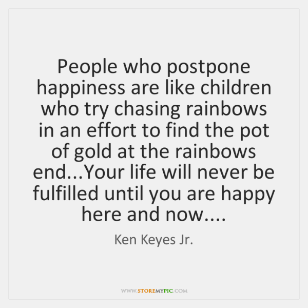 People who postpone happiness are like children who try chasing rainbows in ...