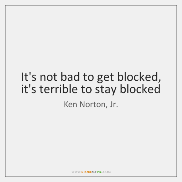 It's not bad to get blocked, it's terrible to stay blocked
