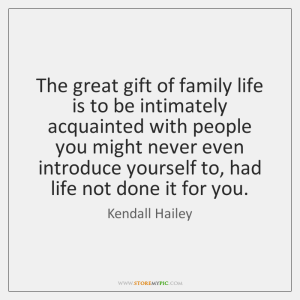 The great gift of family life is to be intimately acquainted with ...