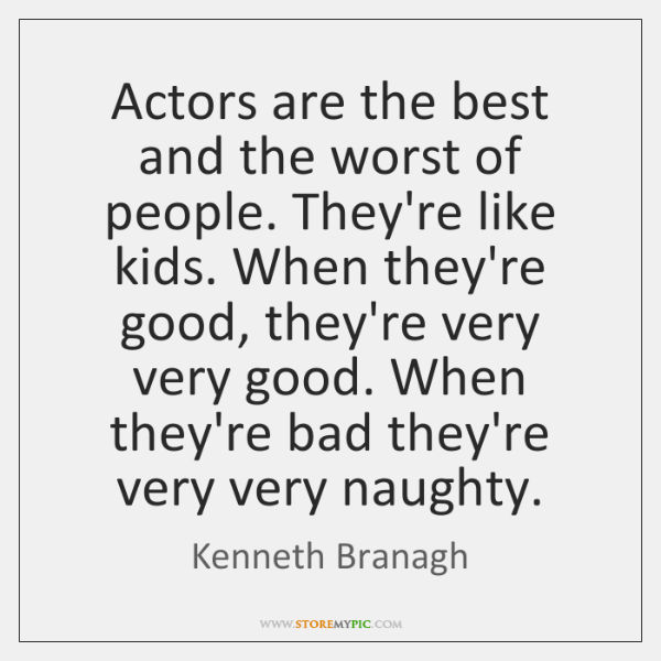 Actors are the best and the worst of people. They're like kids. ...