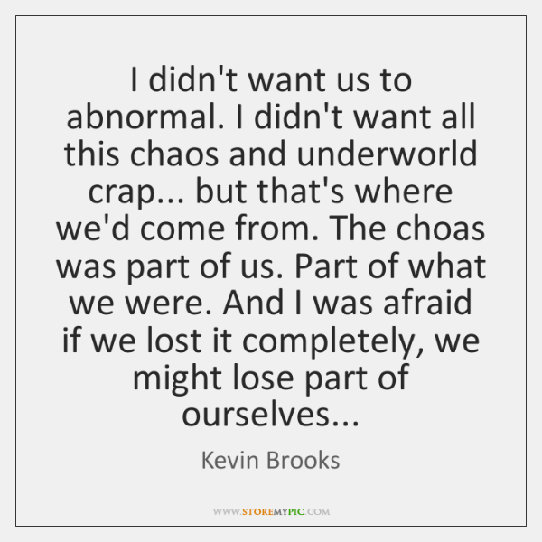 I didn't want us to abnormal. I didn't want all this chaos ...
