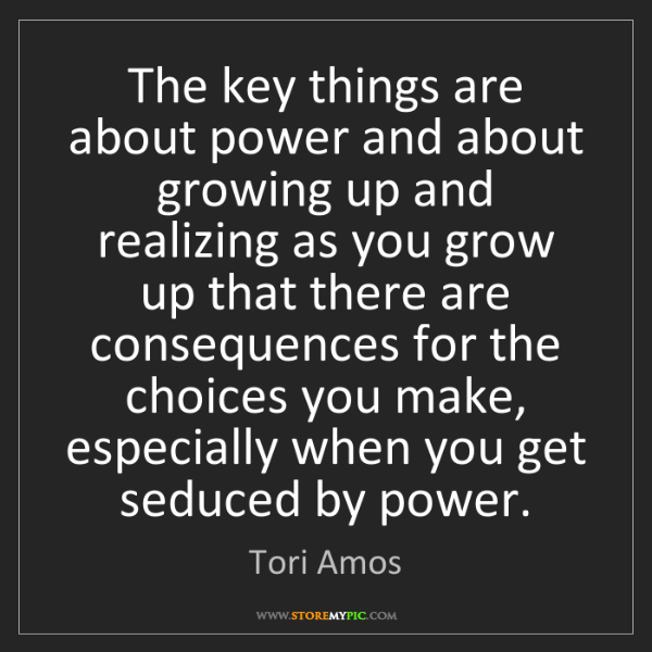 Tori Amos: The key things are about power and about growing up and...