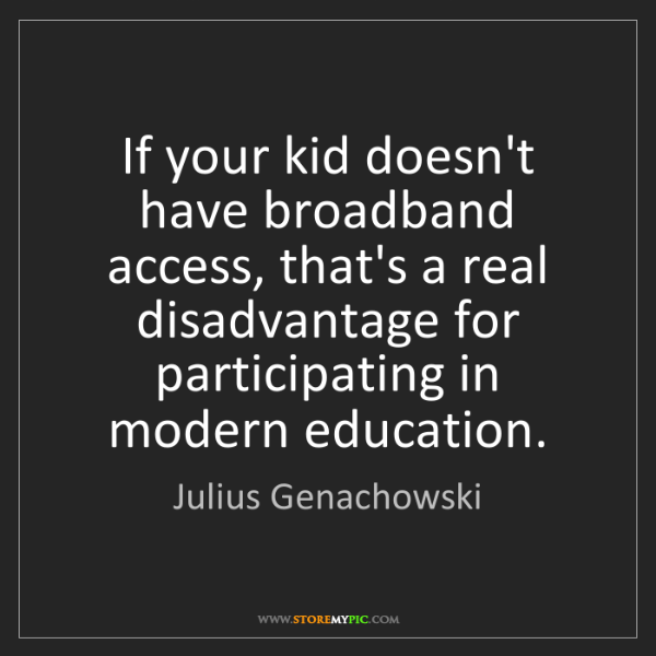 Julius Genachowski: If your kid doesn't have broadband access, that's a real...