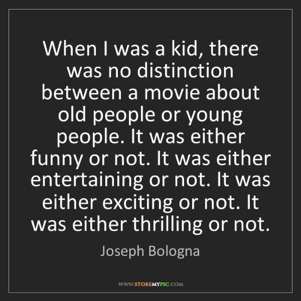 Joseph Bologna: When I was a kid, there was no distinction between a...