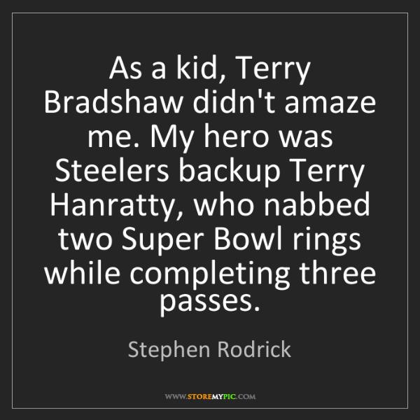 Stephen Rodrick: As a kid, Terry Bradshaw didn't amaze me. My hero was...