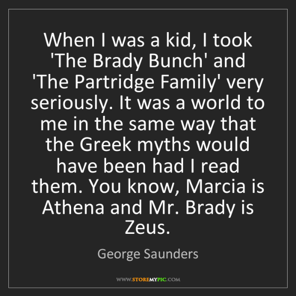 George Saunders: When I was a kid, I took 'The Brady Bunch' and 'The Partridge...