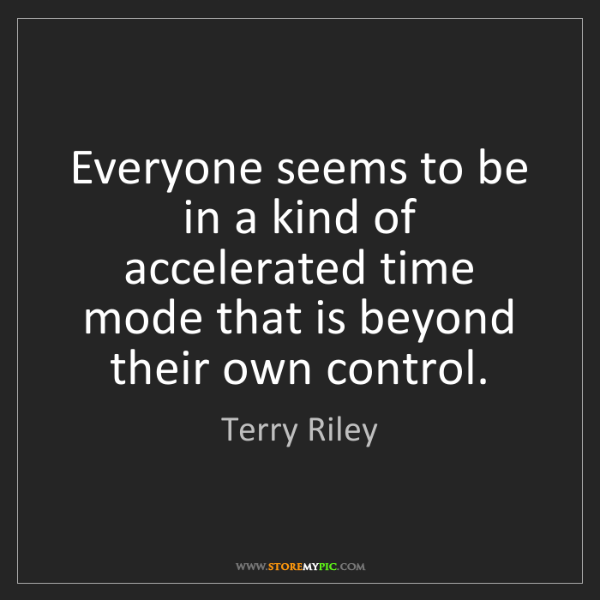Terry Riley: Everyone seems to be in a kind of accelerated time mode...