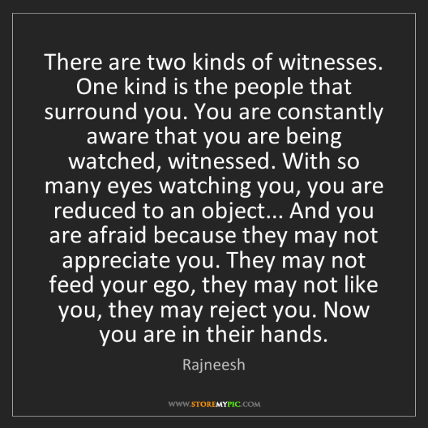 Rajneesh: There are two kinds of witnesses. One kind is the people...