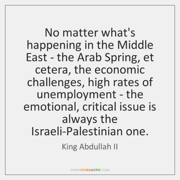 No matter what's happening in the Middle East - the Arab Spring, ...