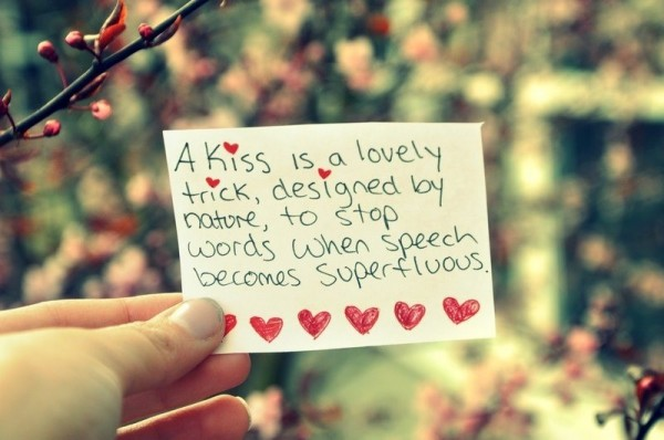 A kiss is a lovely trick designed by nature to stop words when speech becomes superflows