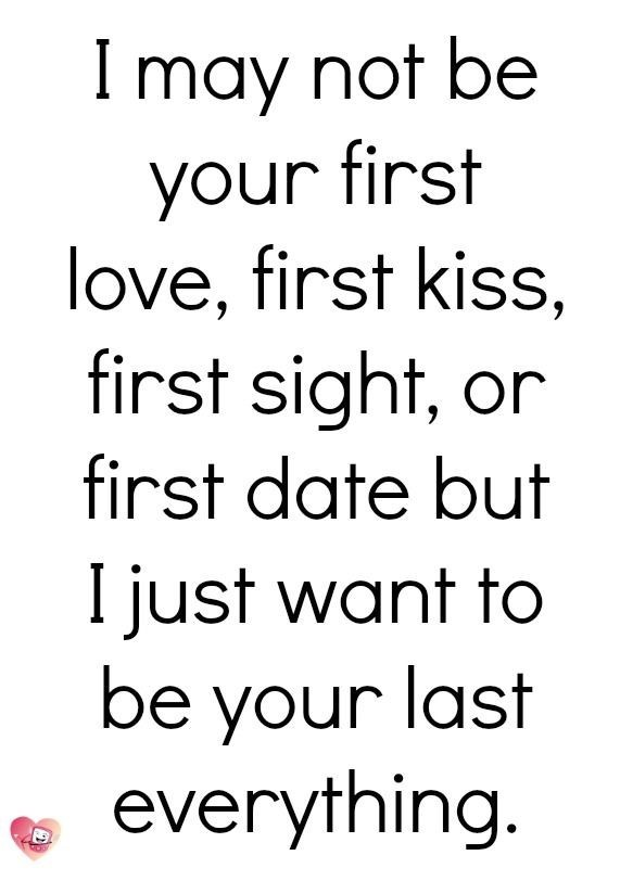 I may not be your first love first kiss first sight or first date but i just want to be y