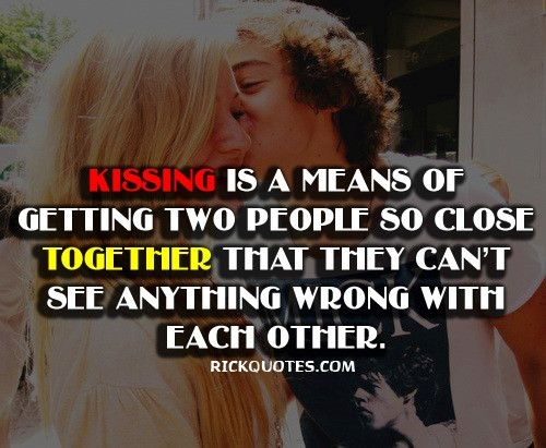 Kissing is a means of getting two people so close together that they cant see anything wr