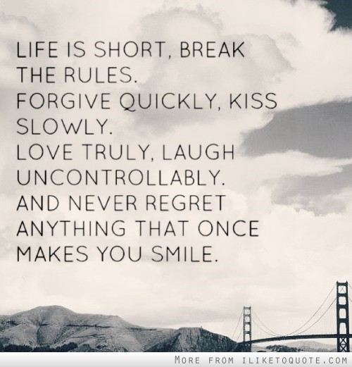 Life is short break the rules forgive quickly kiss slowly