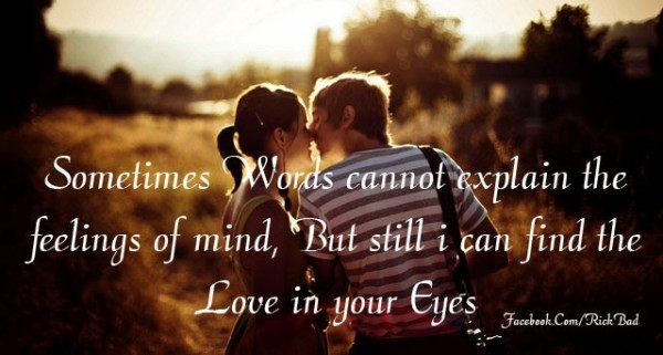 Sometimes words cannot explain the feeling of mind but still i can find the love in your