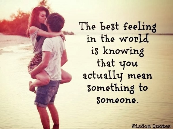 The best feeling in the world is knowing is knowing that you actually mean something to s