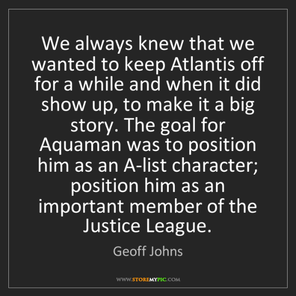 Geoff Johns: We always knew that we wanted to keep Atlantis off for...