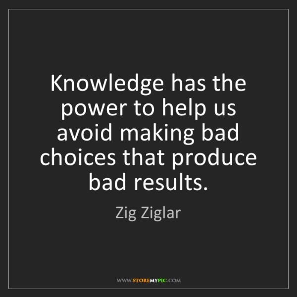 Zig Ziglar: Knowledge has the power to help us avoid making bad choices...