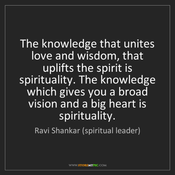 Ravi Shankar (spiritual leader): The knowledge that unites love and wisdom, that uplifts...