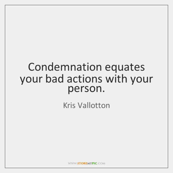 Condemnation equates your bad actions with your person.
