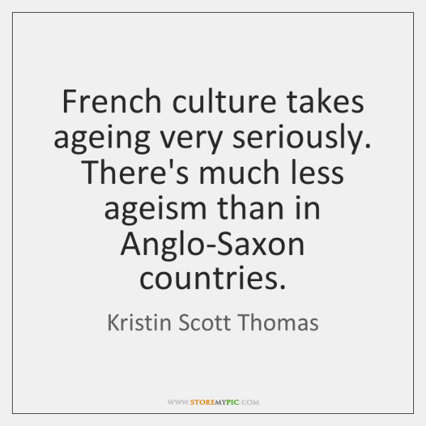 French culture takes ageing very seriously. There's much less ageism than in ...