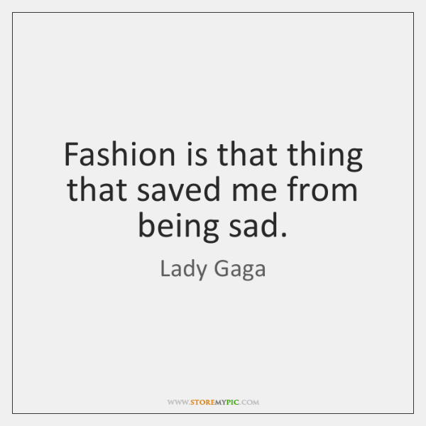 Fashion is that thing that saved me from being sad.