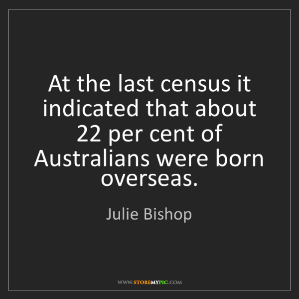 Julie Bishop: At the last census it indicated that about 22 per cent...