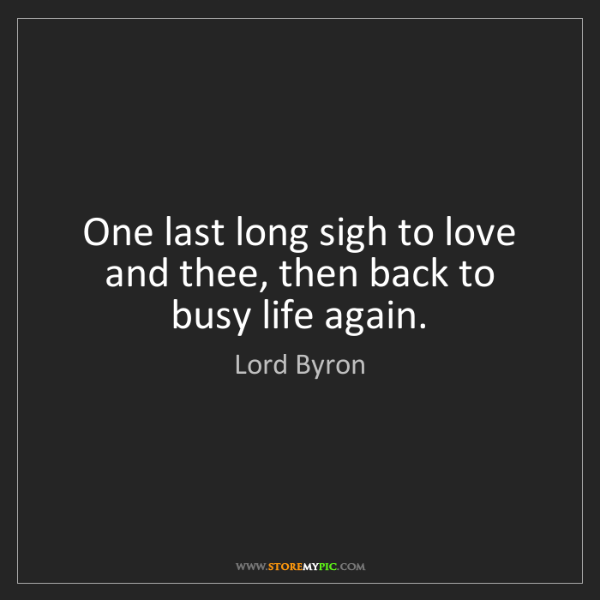 Lord Byron: One last long sigh to love and thee, then back to busy...