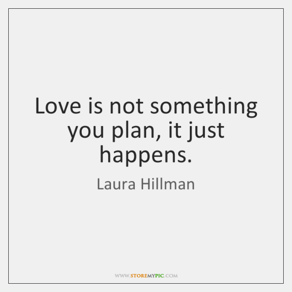 Love is not something you plan, it just happens.