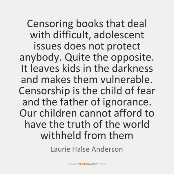 Censoring books that deal with difficult, adolescent issues does not protect anybody. ...