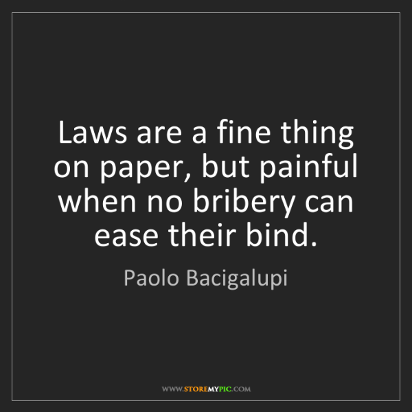 Paolo Bacigalupi: Laws are a fine thing on paper, but painful when no bribery...