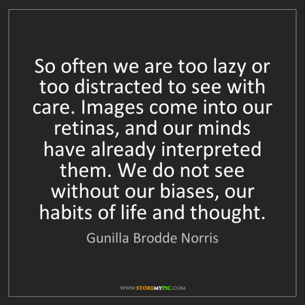 Gunilla Brodde Norris: So often we are too lazy or too distracted to see with...