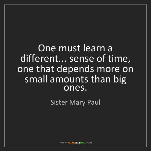 Sister Mary Paul: One must learn a different... sense of time, one that...